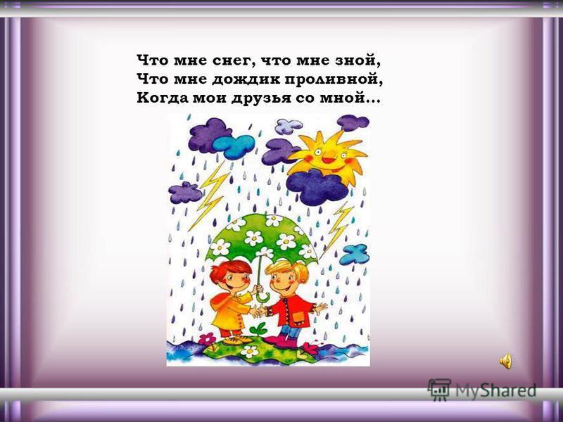 Что мне снег, что мне зной, Что мне дождик проливной, Когда мои друзья со мной…