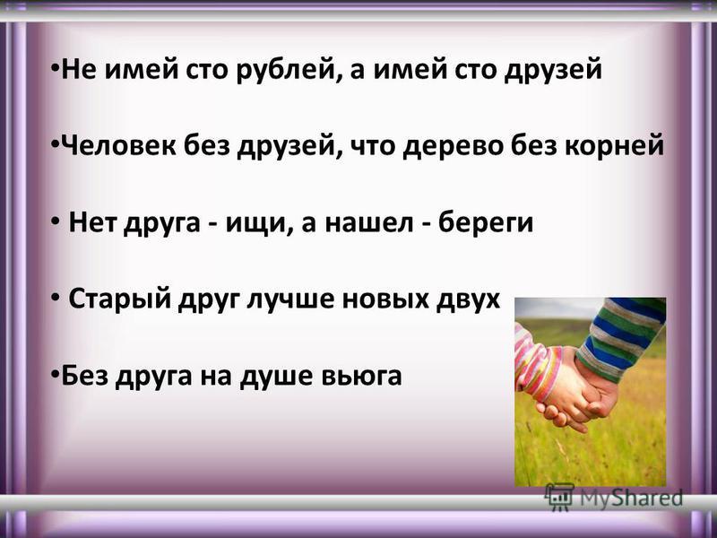 Не имей сто рублей, а имей сто друзей Человек без друзей, что дерево без корней Нет друга - ищи, а нашел - береги Старый друг лучше новых двух Без друга на душе вьюга
