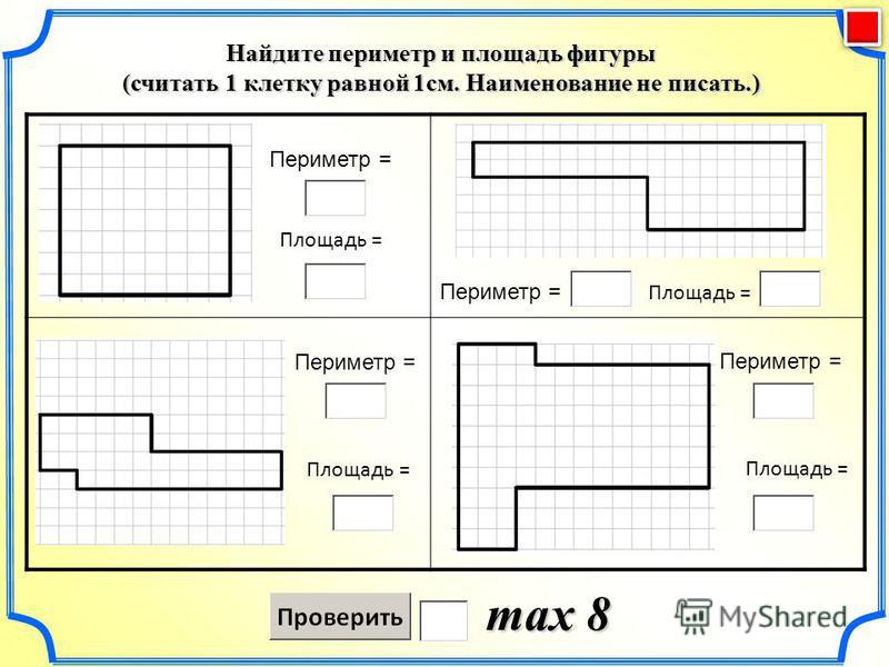 Найдите периметр и площадь фигуры (считать 1 клетку равной 1 см. Наименование не писать.) max 8 Периметр = Площадь = Периметр = Площадь = Периметр = Площадь = Периметр = Площадь =