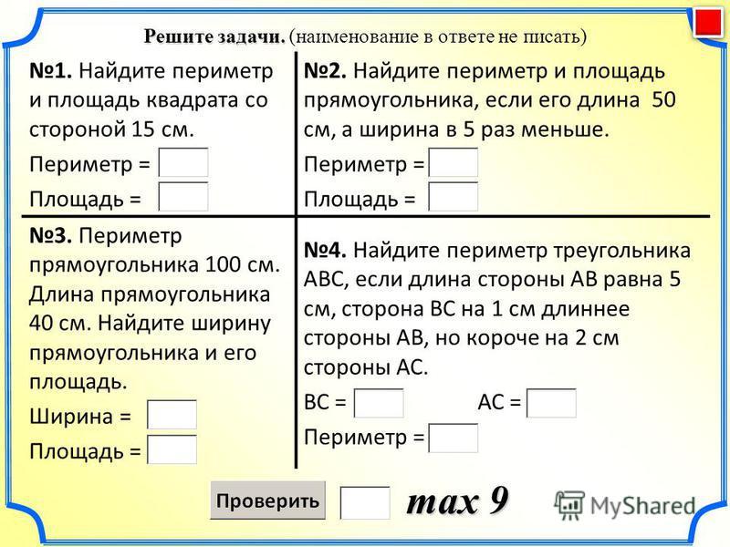 Решите задачи. Решите задачи. (наименование в ответе не писать) max 9 1. Найдите периметр и площадь квадрата со стороной 15 см. Периметр = Площадь = 2. Найдите периметр и площадь прямоугольника, если его длина 50 см, а ширина в 5 раз меньше. Периметр