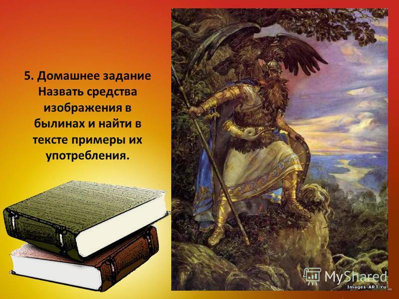 5. Домашнее задание Назвать средства изображения в былинах и найти в тексте примеры их употребления.