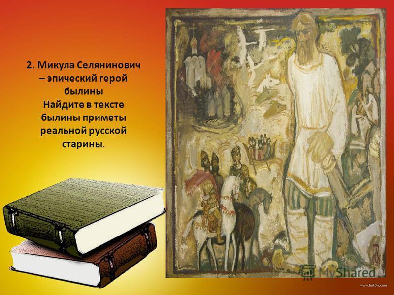 2. Микула Селянинович – эпический герой былины Найдите в тексте былины приметы реальной русской старины.