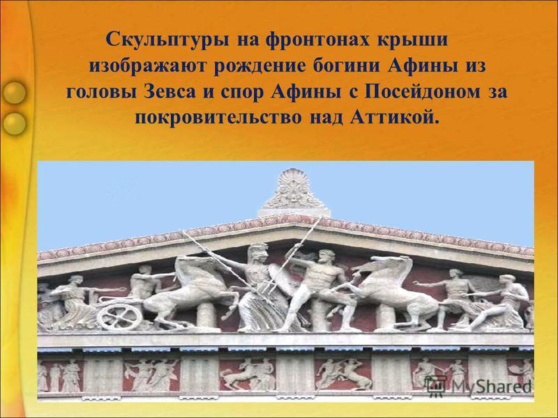 Скульптуры на фронтонах крыши изображают рождение богини Афины из головы Зевса и спор Афины с Посейдоном за покровительство над Аттикой.