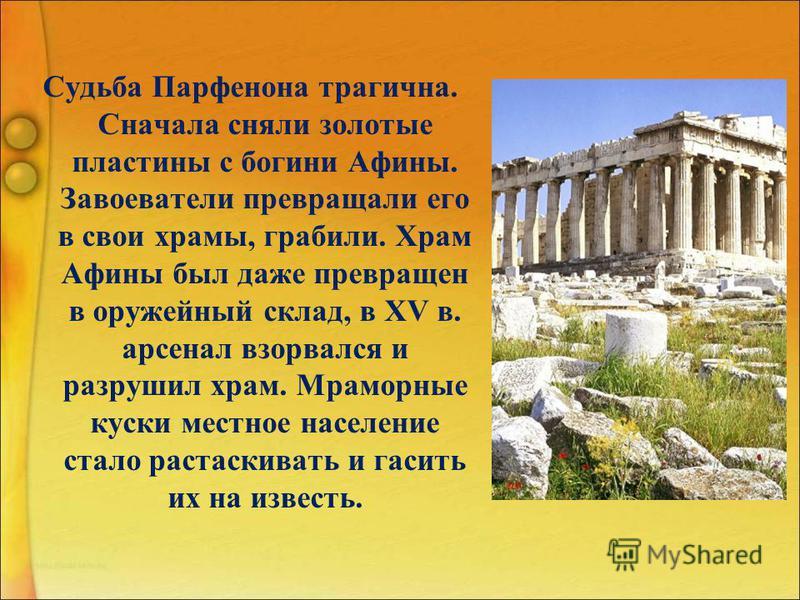 Судьба Парфенона трагична. Сначала сняли золотые пластины с богини Афины. Завоеватели превращали его в свои храмы, грабили. Храм Афины был даже превращен в оружейный склад, в XV в. арсенал взорвался и разрушил храм. Мраморные куски местное население