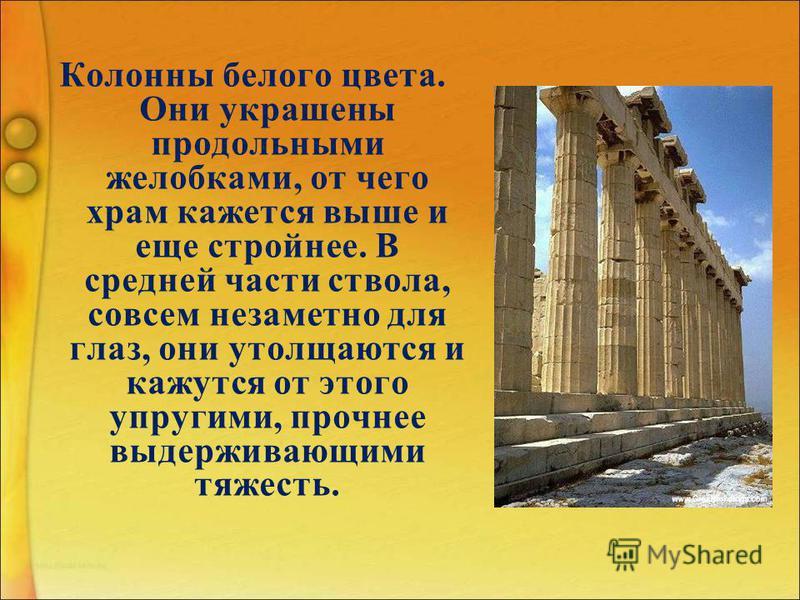 Колонны белого цвета. Они украшены продольными желобками, от чего храм кажется выше и еще стройнее. В средней части ствола, совсем незаметно для глаз, они утолщаются и кажутся от этого упругими, прочнее выдерживающими тяжесть.