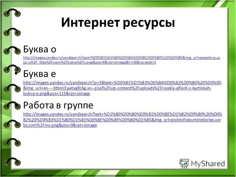 Интернет ресурсы Буква о http://images.yandex.ru/yandsearch?text=%D0%B1%D1%83%D0%BA%D0%B2%D0%B0%20%D0%BE&img_url=pospelova.uc oz.ru%2F_tbkp%2Fvsem%2Fbukva%2Fo.png&pos=6&rpt=simage&lr=36&noreask=1 http://images.yandex.ru/yandsearch?text=%D0%B1%D1%83%D