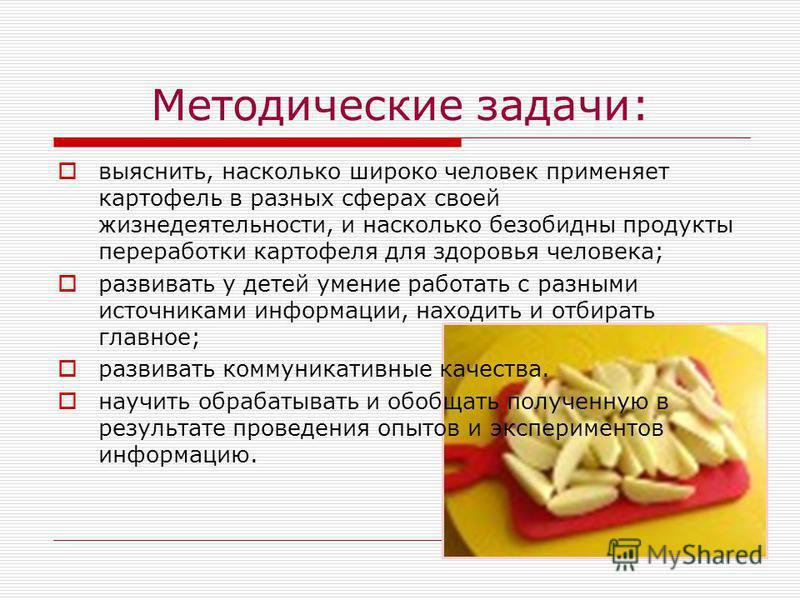 Методические задачи: выяснить, насколько широко человек применяет картофель в разных сферах своей жизнедеятельности, и насколько безобидны продукты переработки картофеля для здоровья человека; развивать у детей умение работать с разными источниками и