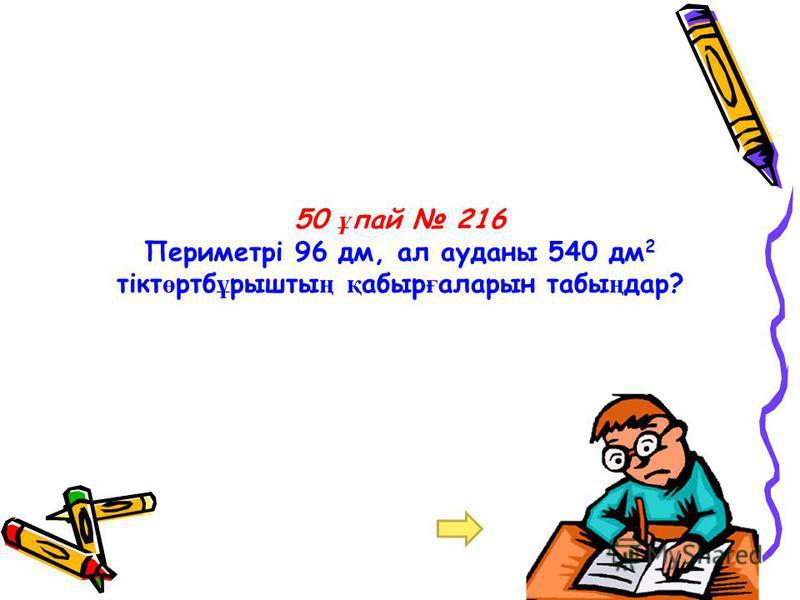 50 ұ пай 216 Периметрі 96 дм, ал ауданы 540 дм 2 тікт ө ртб ұ рышты ң қ абыр ғ аларын табы ң дар?