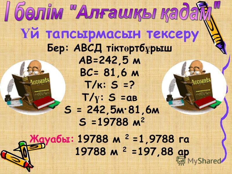 Ү й тапсырмасын тексеру Бер: АВСД тікт ө ртб ұ рыш АВ=242,5 м ВС= 81,6 м Т/к: S =? Т/ ү : S =ав S = 242,5м 81,6м S =19788 м 2 Жауабы: 19788 м 2 =1,9788 га 19788 м 2 =197,88 ар