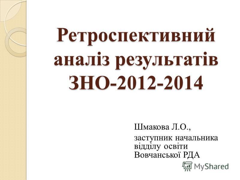 Ретроспективний аналіз результатів ЗНО-2012-2014 Шмакова Л.О., заступник начальника відділу освіти Вовчанської РДА