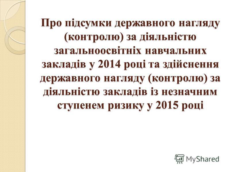 Про підсумки державного нагляду (контролю) за діяльністю загальноосвітніх навчальних закладів у 2014 році та здійснення державного нагляду (контролю) за діяльністю закладів із незначним ступенем ризику у 2015 році