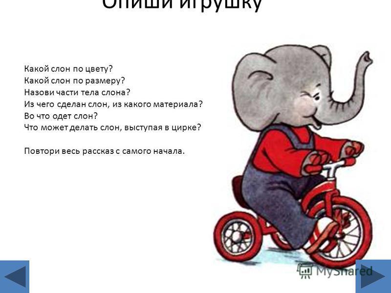 Опиши игрушку Какой слон по цвету? Какой слон по размеру? Назови части тела слона? Из чего сделан слон, из какого материала? Во что одет слон? Что может делать слон, выступая в цирке? Повтори весь рассказ с самого начала.