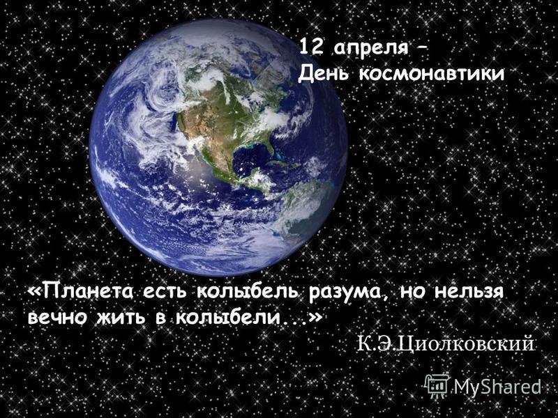 «Планета есть колыбель разума, но нельзя вечно жить в колыбели...» К.Э.Циолковский 12 апреля – День космонавтики