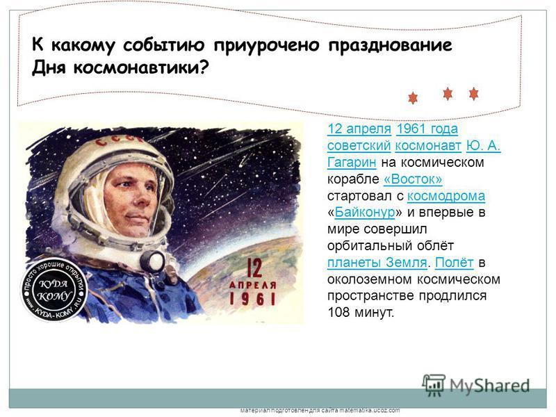 , К какому событию приурочено празднование Дня космонавтики? 12 апреля 12 апреля 1961 года советский космонавт Ю. А. Гагарин на космическом корабле «Восток» стартовал с космодрома «Байконур» и впервые в мире совершил орбитальный облёт планеты Земля.