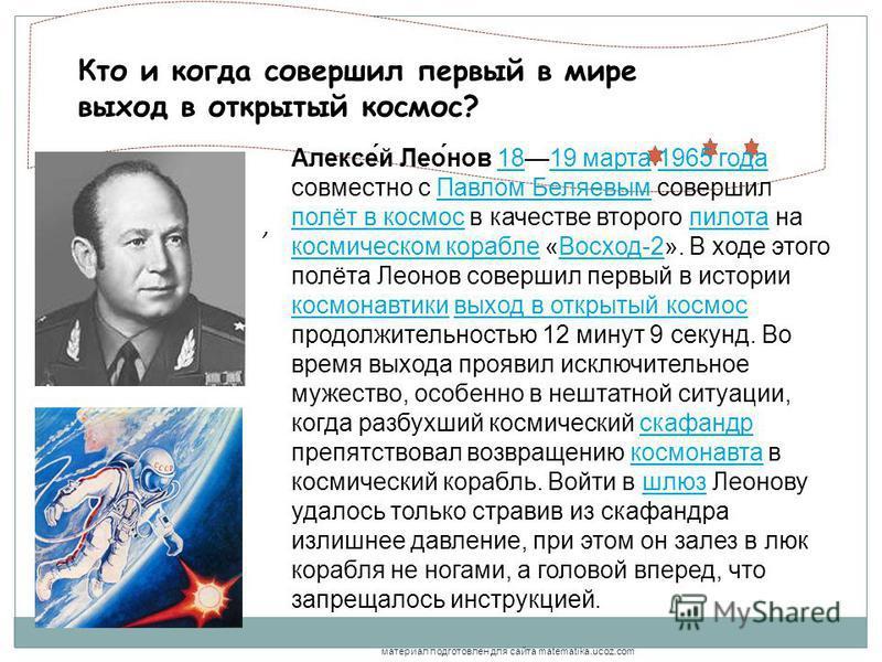 , Кто и когда совершил первый в мире выход в открытый космос? Алексе́й Лео́нов 1819 марта 1965 года совместно с Павлом Беляевым совершил полёт в космос в качестве второго пилота на космическом корабле «Восход-2». В ходе этого полёта Леонов совершил п