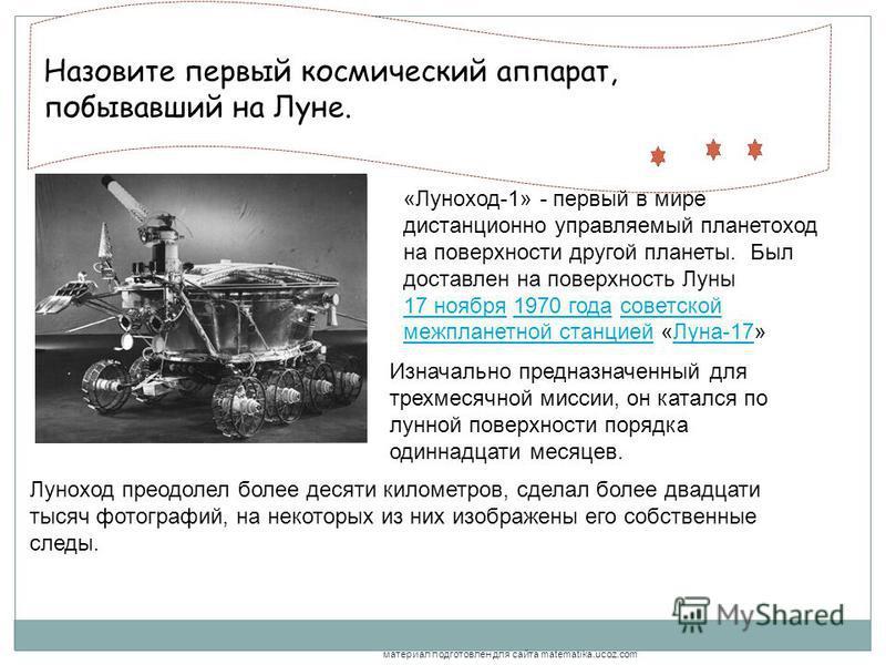 , Назовите первый космический аппарат, побывавший на Луне. «Луноход-1» - первый в мире дистанционно управляемый планетоход на поверхности другой планеты. Был доставлен на поверхность Луны 17 ноября 1970 года советской межпланетной станцией «Луна-17»
