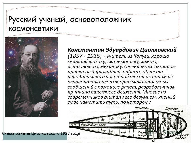 Русский ученый, основоположник космонавтики Константин Эдуардович Циолковский (1857 - 1935) - учитель из Калуги, хорошо знавший физику, математику, химию, астрономию, механику. Он является автором проектов дирижаблей, работ в области аэродинамики и р