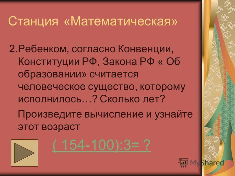 Станция «Математическая» 2.Ребенком, согласно Конвенции, Конституции РФ, Закона РФ « Об образовании» считается человеческое существо, которому исполнилось…? Сколько лет? Произведите вычисление и узнайте этот возраст ( 154-100):3= ?