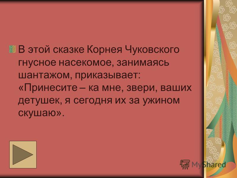 В этой сказке Корнея Чуковского гнусное насекомое, занимаясь шантажом, приказывает: «Принесите – ка мне, звери, ваших детушек, я сегодня их за ужином скушаю».