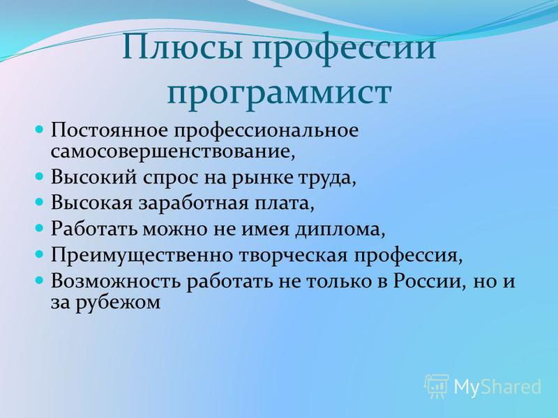Плюсы профессии программист Постоянное профессиональное самосовершенствование, Высокий спрос на рынке труда, Высокая заработная плата, Работать можно не имея диплома, Преимущественно творческая профессия, Возможность работать не только в России, но и