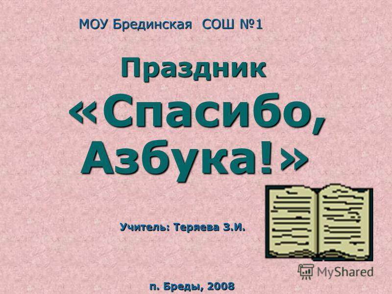 «Спасибо, Азбука!» п. Бреды, 2008 Учитель: Теряева З.И. Праздник МОУ Брединская СОШ 1