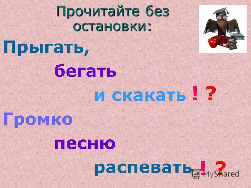 Прочитайте без остановки: Прыгать, бегать и скакать Громко песню распевать ! ! ? ?