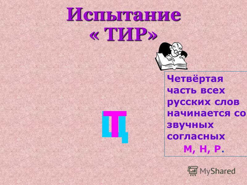 Испытание « ТИР» ЦТ Четвёртая часть всех русских слов начинается со звучных согласных М, Н, Р.