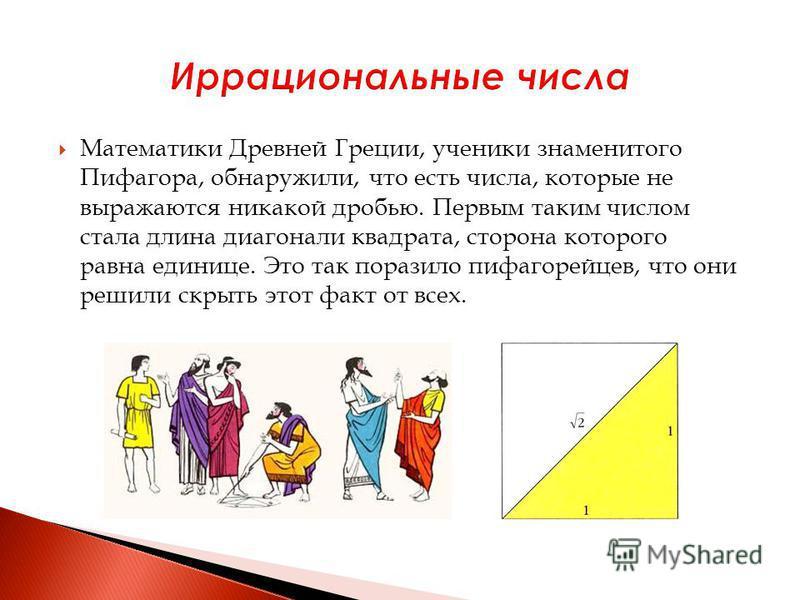 Математики Древней Греции, ученики знаменитого Пифагора, обнаружили, что есть числа, которые не выражаются никакой дробью. Первым таким числом стала длина диагонали квадрата, сторона которого равна единице. Это так поразило пифагорейцев, что они реши