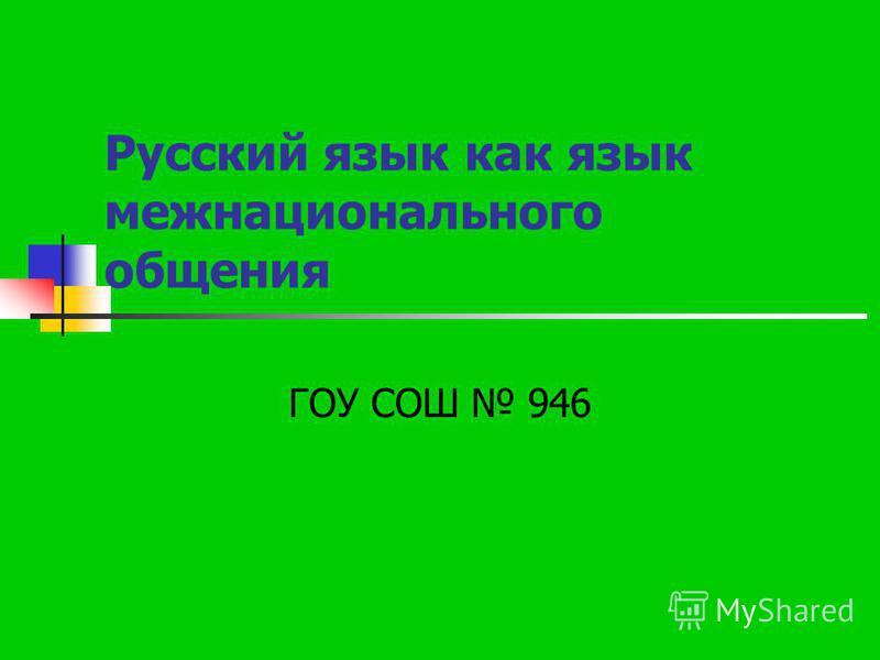 Русский язык как язык межнационального общения ГОУ СОШ 946