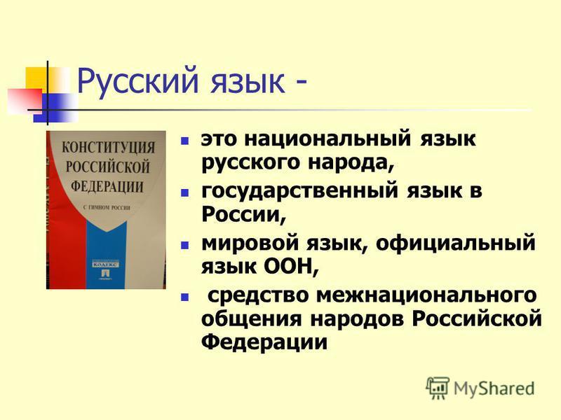 Русский язык - это национальный язык русского народа, государственный язык в России, мировой язык, официальный язык ООН, средство межнационального общения народов Российской Федерации