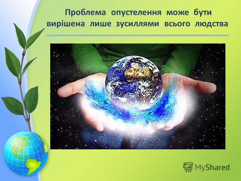 Проблема опустелення може бути вирішена лише зусиллями всього людства