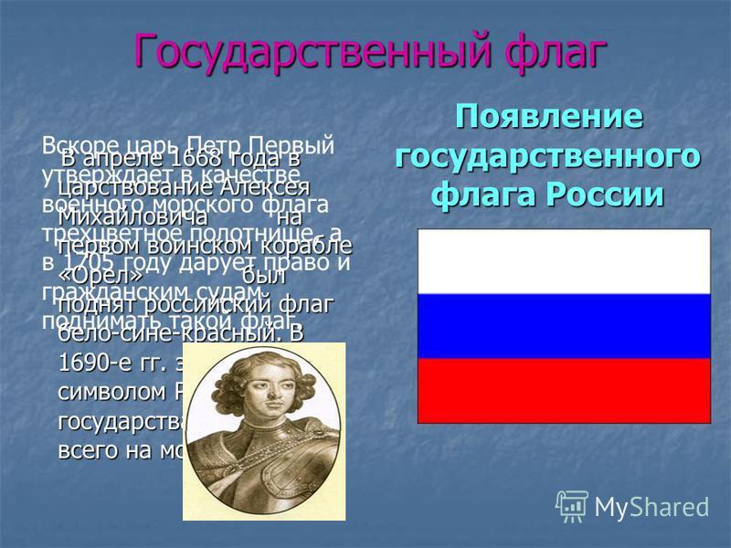 Государственный флаг Появление государственного флага России Появление государственного флага России В апреле 1668 года в царствование Алексея Михайловича на первом воинском корабле «Орел» был поднят российский флаг бело-сине-красный. В 1690-е гг. эт