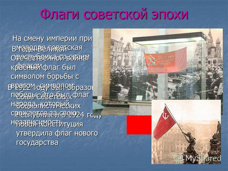 Флаги советской эпохи На смену империи пришла молодая советская республика со своим флагом. На смену империи пришла молодая советская республика со своим флагом. В 1922 году был образован Союз Советских Социалистических Республик и в 1924 году новая