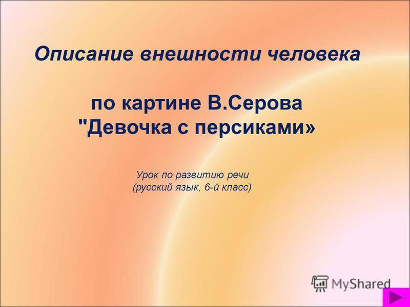 Описание внешности человека по картине В.Серова Девочка с персиками» Урок по развитию речи (русский язык, 6-й класс)