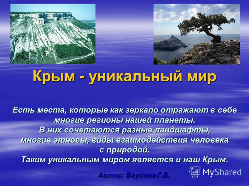 Крым - уникальный мир Есть места, которые как зеркало отражают в себе многие регионы нашей планеты. В них сочетаются разные ландшафты, многие этносы, виды взаимодействия человека с природой. Таким уникальным миром является и наш Крым. Автор: Ваулина