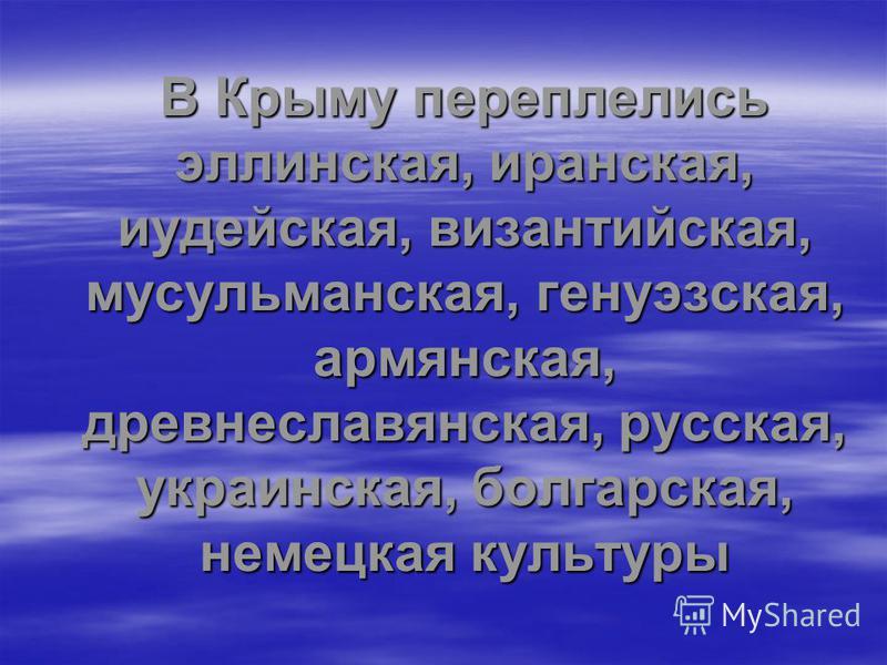 В Крыму переплелись эллинская, иранская, иудейская, византийская, мусульманская, генуэзская, армянская, древнеславянская, русская, украинская, болгарская, немецкая культуры