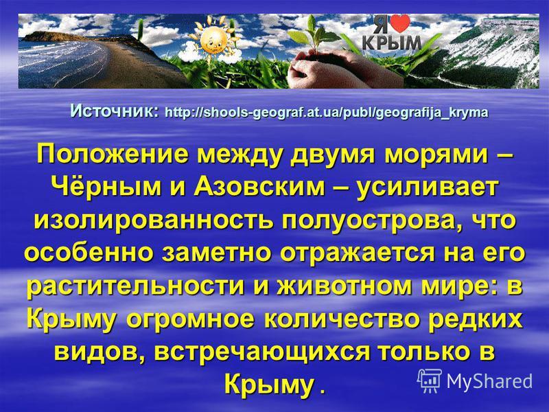 Положение между двумя морями – Чёрным и Азовским – усиливает изолированность полуострова, что особенно заметно отражается на его растительности и животном мире: в Крыму огромное количество редких видов, встречающихся только в Крыму. Источник: http://