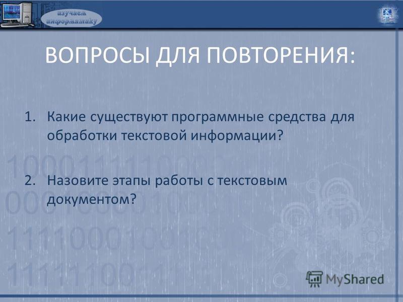 ВОПРОСЫ ДЛЯ ПОВТОРЕНИЯ: 1. Какие существуют программные средства для обработки текстовой информации? 2. Назовите этапы работы с текстовым документом?
