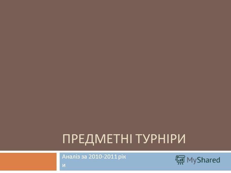 ПРЕДМЕТНІ ТУРНІРИ Аналіз за 2010-2011 рік и