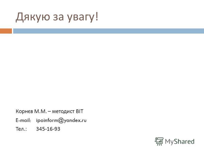 Дякую за увагу ! Корнєв М. М. – методист ВІТ E-mail:ipoinform@yandex.ru Тел.:345-16-93