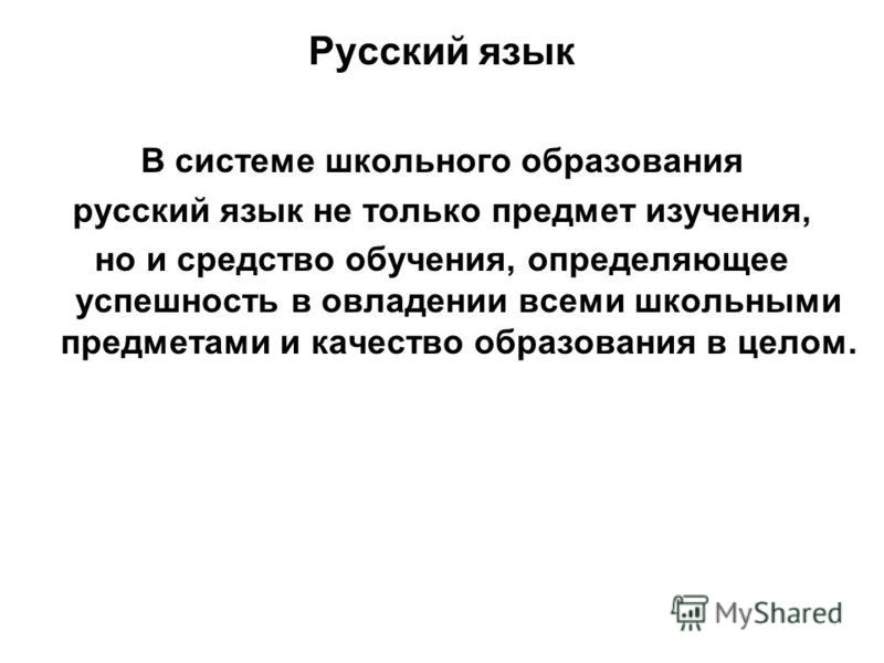 Русский язык В системе школьного образования русский язык не только предмет изучения, но и средство обучения, определяющее успешность в овладении всеми школьными предметами и качество образования в целом.