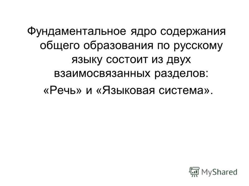 Фундаментальное ядро содержания общего образования по русскому языку состоит из двух взаимосвязанных разделов: «Речь» и «Языковая система».