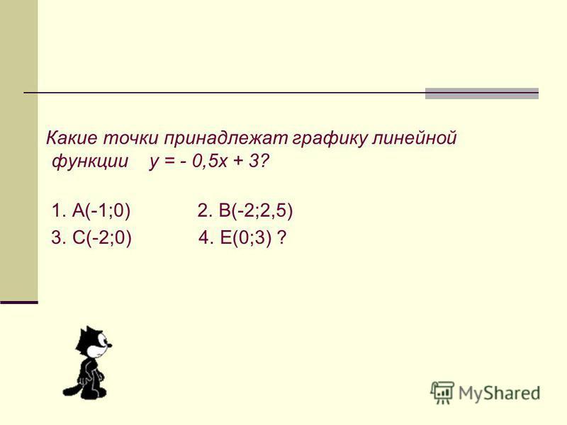 Какие точки принадлежат графику линейной функции у = - 0,5 х + 3? 1. А(-1;0) 2. В(-2;2,5) 3. С(-2;0) 4. Е(0;3) ?