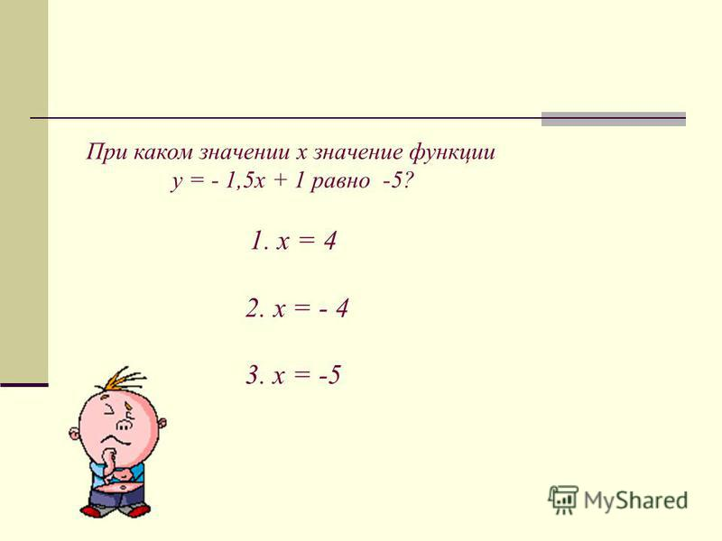 При каком значении х значение функции у = - 1,5 х + 1 равно -5? 1. х = 4 2. х = - 4 3. х = -5