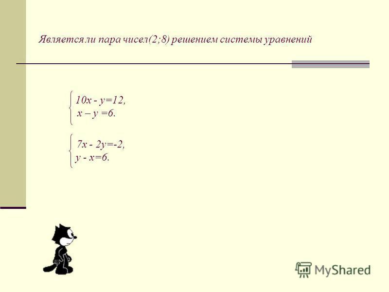 Является ли пара чисел(2;8) решением системы уравнений 10x - y=12, x – y =6. 7x - 2y=-2, y - x=6.