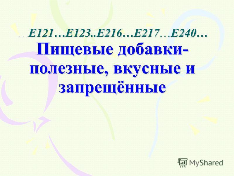 …Е121…Е123..Е216…Е217…Е240… Пищевые добавки- полезные, вкусные и запрещённые