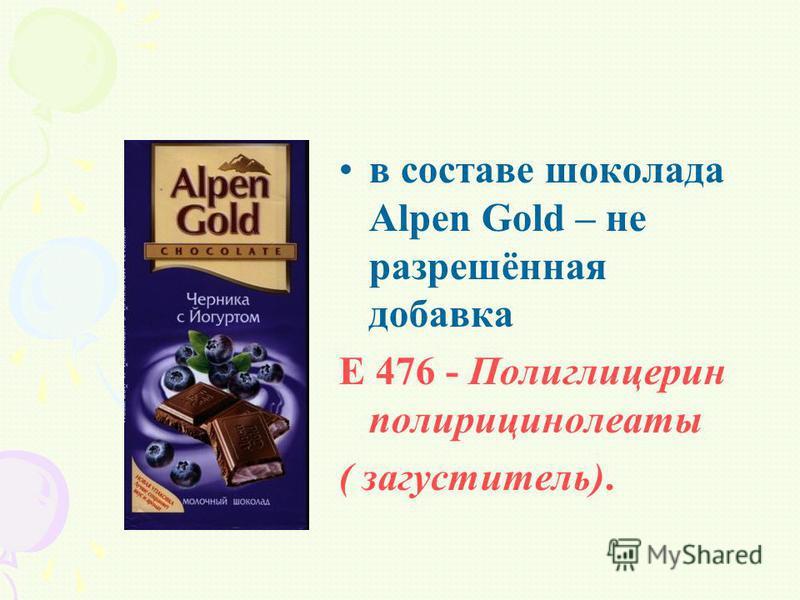 в составе шоколада Alpen Gold – не разрешённая добавка Е 476 - Полиглицерин полирицинолеаты ( загуститель).