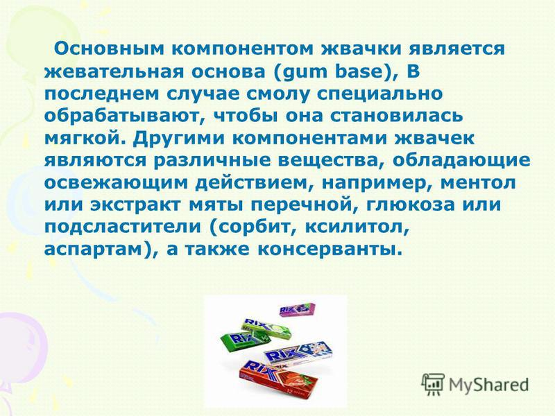 Основным компонентом жвачки является жевательная основа (gum base), В последнем случае смолу специально обрабатывают, чтобы она становилась мягкой. Другими компонентами жвачек являются различные вещества, обладающие освежающим действием, например, ме
