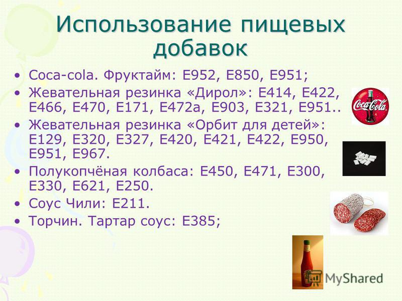 Использование пищевых добавок Coca-cola. Фруктайм: E952, E850, E951; Жевательная резинка «Дирол»: E414, E422, E466, E470, E171, E472a, E903, E321, E951.. Жевательная резинка «Орбит для детей»: E129, E320, E327, E420, E421, E422, E950, E951, E967. Пол