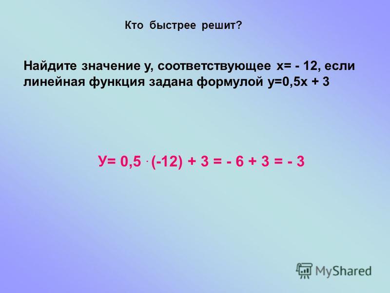 Кто быстрее решит? Найдите значение у, соответствующее х= - 12, если линейная функция задана формулой у=0,5 х + 3 У= 0,5. (-12) + 3 = - 6 + 3 = - 3
